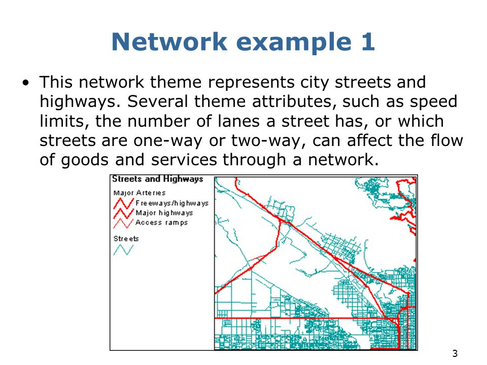 3 Network example 1 This network theme represents city streets and highways. Several theme attributes, such as speed limits, the number of lanes a str