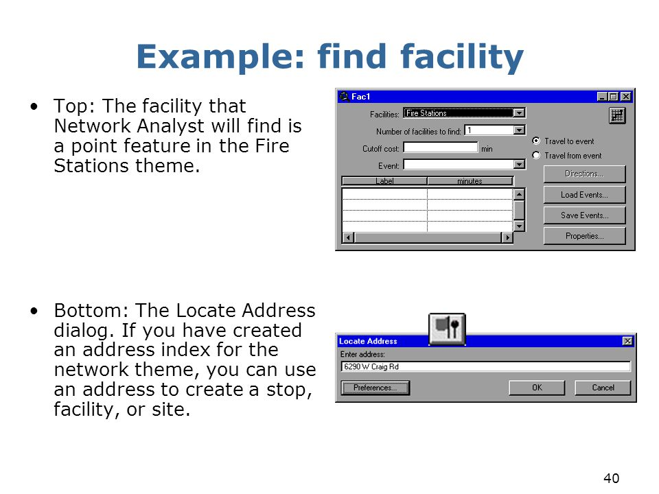 40 Example: find facility Top: The facility that Network Analyst will find is a point feature in the Fire Stations theme. Bottom: The Locate Address d