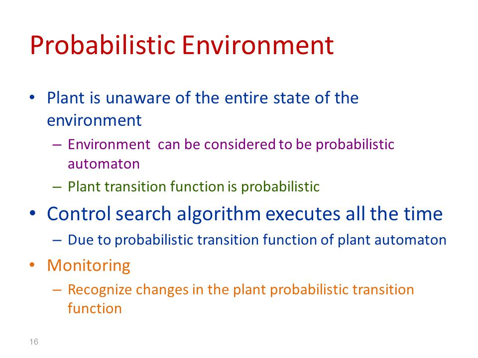 Probabilistic Environment Plant is unaware of the entire state of the environment – Environment can be considered to be probabilistic automaton – Plant transition function is probabilistic Control search algorithm executes all the time – Due to probabilistic transition function of plant automaton Monitoring – Recognize changes in the plant probabilistic transition function 16