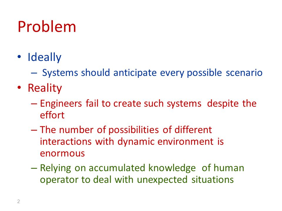 Problem Ideally – Systems should anticipate every possible scenario Reality – Engineers fail to create such systems despite the effort – The number of possibilities of different interactions with dynamic environment is enormous – Relying on accumulated knowledge of human operator to deal with unexpected situations 2
