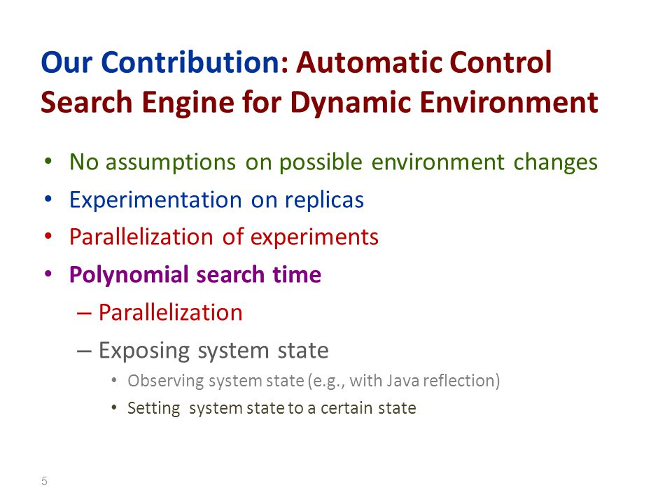 Our Contribution: Automatic Control Search Engine for Dynamic Environment No assumptions on possible environment changes Experimentation on replicas Parallelization of experiments Polynomial search time – Parallelization – Exposing system state Observing system state (e.g., with Java reflection) Setting system state to a certain state 5