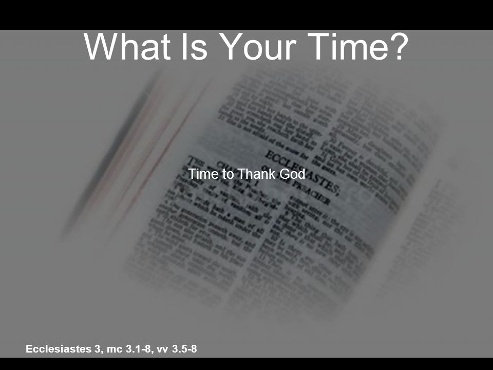 What Is Your Time? Time to Thank God Ecclesiastes 3, mc 3.1-8, vv 3.5-8