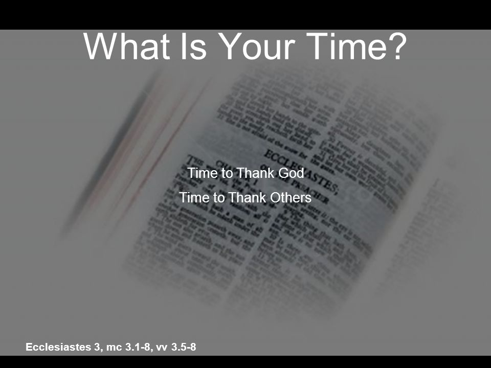 What Is Your Time? Time to Thank God Time to Thank Others Ecclesiastes 3, mc 3.1-8, vv 3.5-8