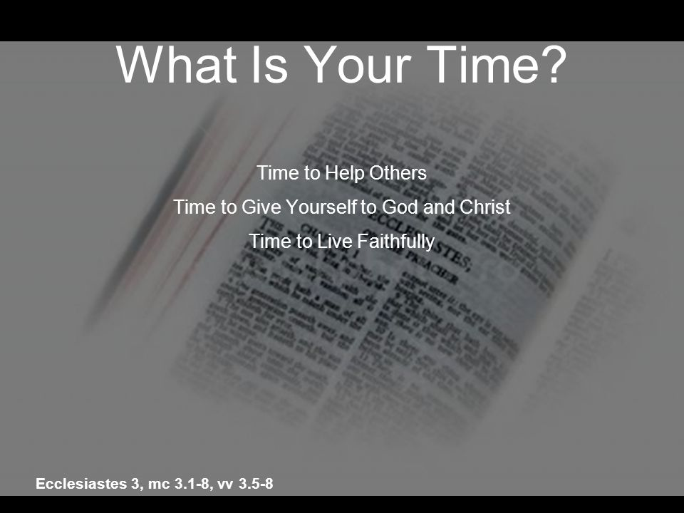 What Is Your Time? Time to Help Others Time to Give Yourself to God and Christ Time to Live Faithfully Ecclesiastes 3, mc 3.1-8, vv 3.5-8