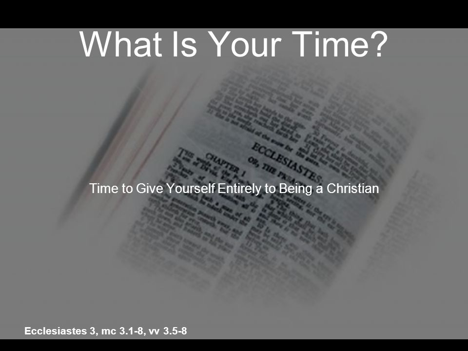 What Is Your Time? Time to Give Yourself Entirely to Being a Christian Ecclesiastes 3, mc 3.1-8, vv 3.5-8