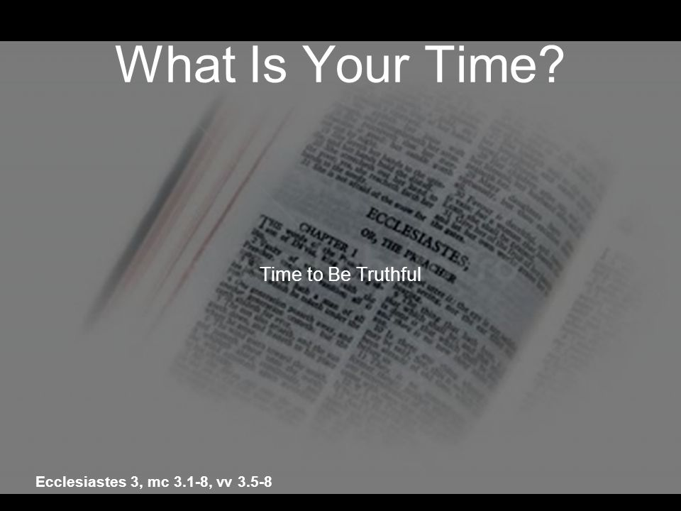 What Is Your Time? Time to Be Truthful Ecclesiastes 3, mc 3.1-8, vv 3.5-8