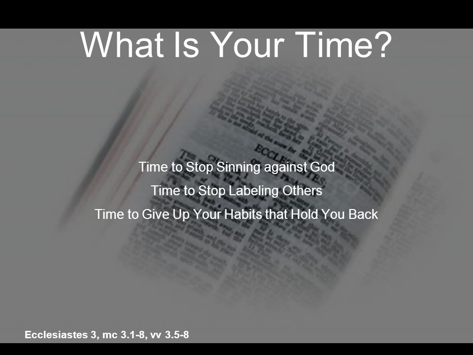 What Is Your Time? Time to Stop Sinning against God Time to Stop Labeling Others Time to Give Up Your Habits that Hold You Back Ecclesiastes 3, mc 3.1