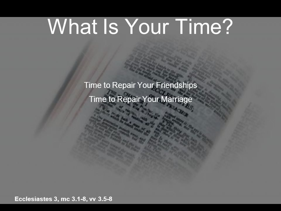 What Is Your Time? Time to Repair Your Friendships Time to Repair Your Marriage Ecclesiastes 3, mc 3.1-8, vv 3.5-8