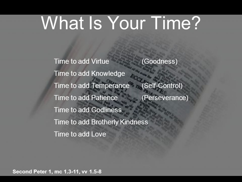 What Is Your Time? Time to add Virtue(Goodness) Time to add Knowledge Time to add Temperance(Self-Control) Time to add Patience(Perseverance) Time to