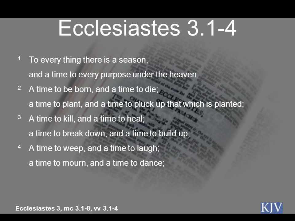 Ecclesiastes 3.1-4 1 To every thing there is a season, and a time to every purpose under the heaven: 2 A time to be born, and a time to die; a time to