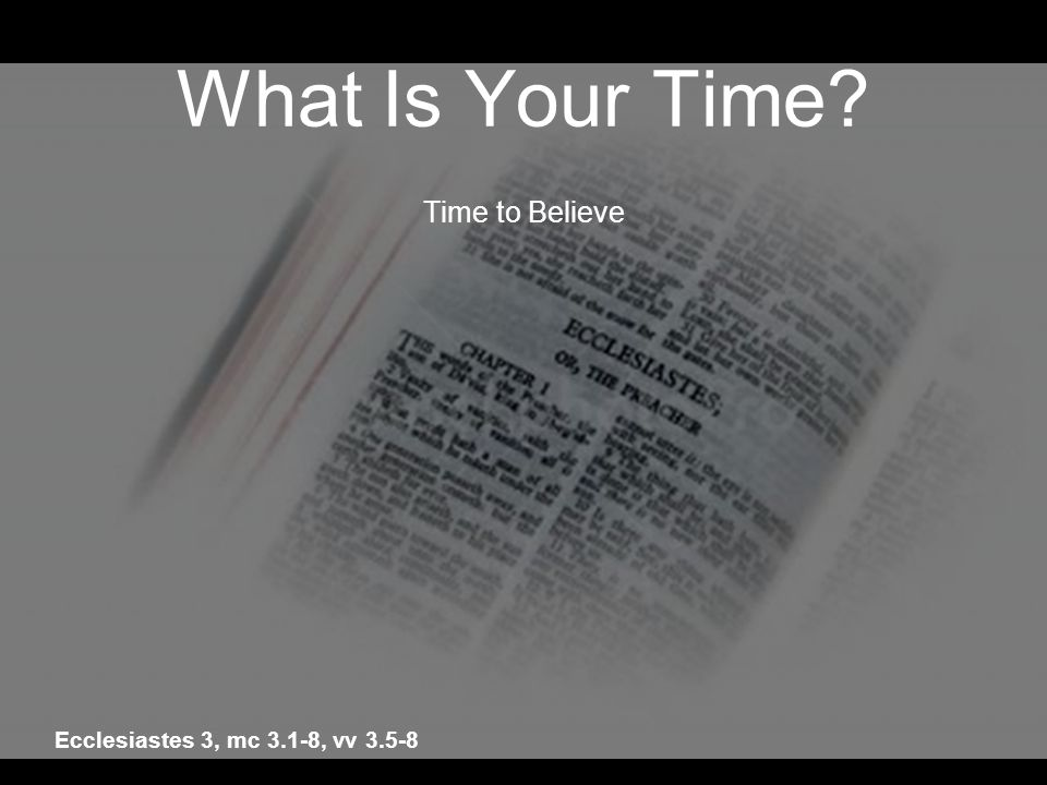 What Is Your Time? Time to Believe Ecclesiastes 3, mc 3.1-8, vv 3.5-8
