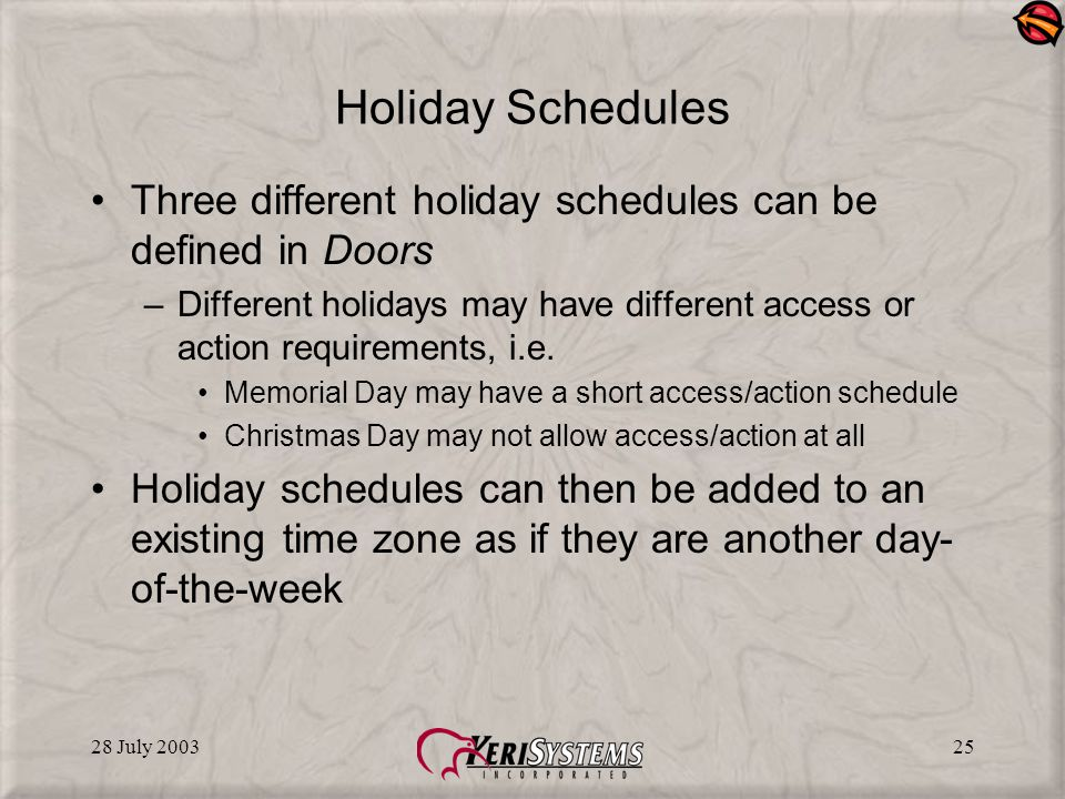 28 July 200325 Holiday Schedules Three different holiday schedules can be defined in Doors –Different holidays may have different access or action requirements, i.e.