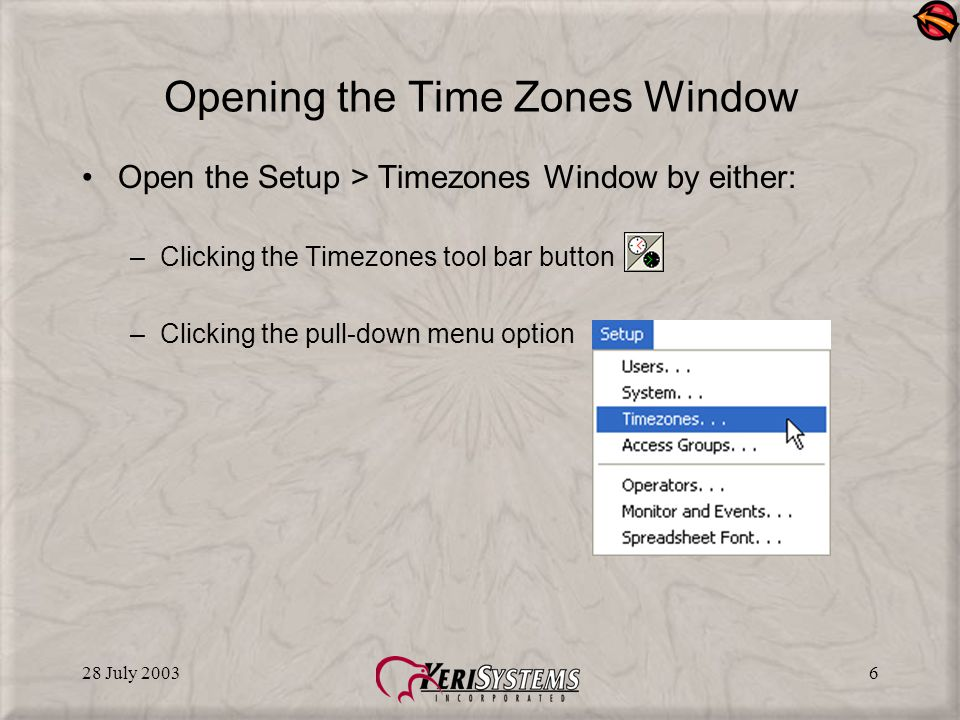 28 July 20036 Opening the Time Zones Window Open the Setup > Timezones Window by either: –Clicking the Timezones tool bar button –Clicking the pull-down menu option