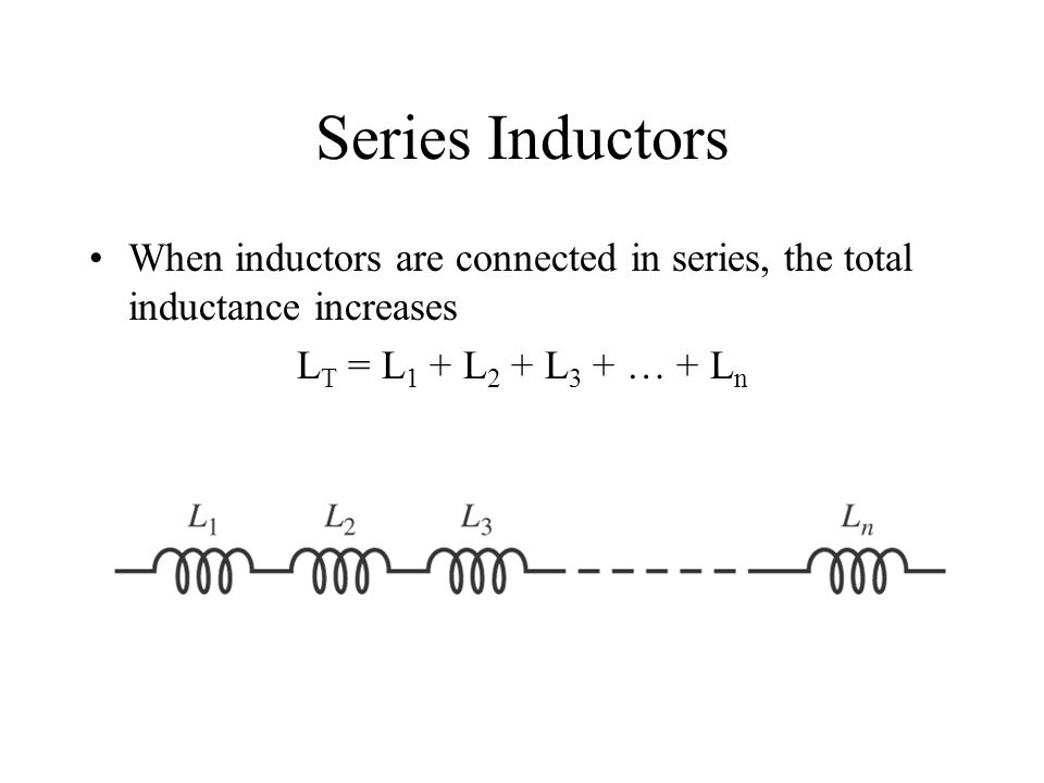 Series Inductors When inductors are connected in series, the total inductance increases L T = L 1 + L 2 + L 3 + … + L n