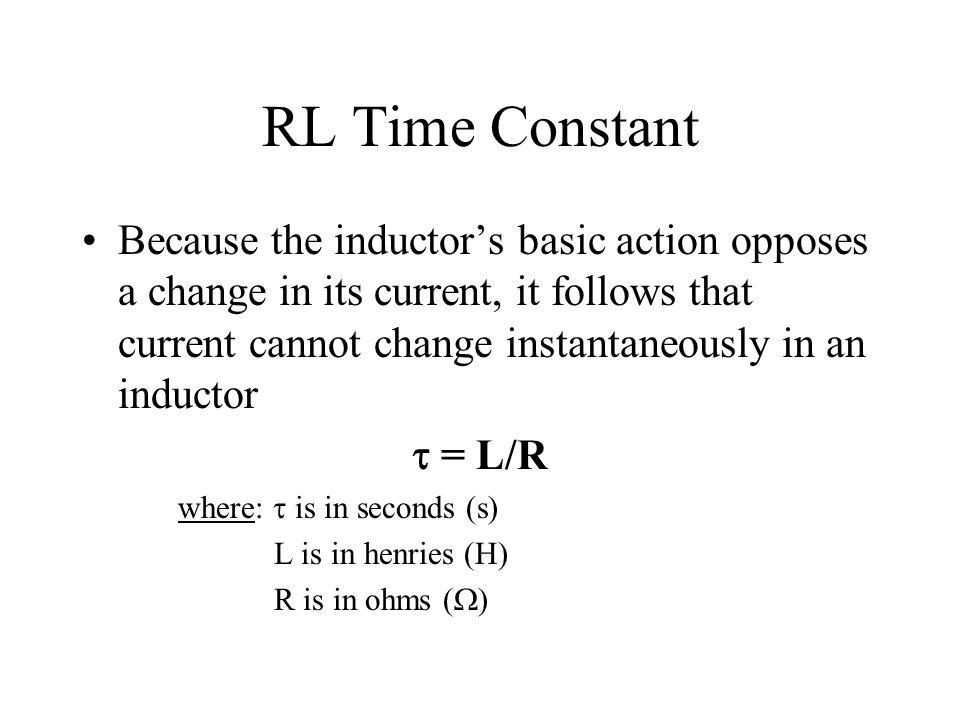 RL Time Constant Because the inductors basic action opposes a change in its current, it follows that current cannot change instantaneously in an induc