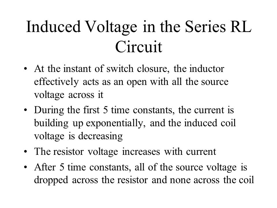 Induced Voltage in the Series RL Circuit At the instant of switch closure, the inductor effectively acts as an open with all the source voltage across
