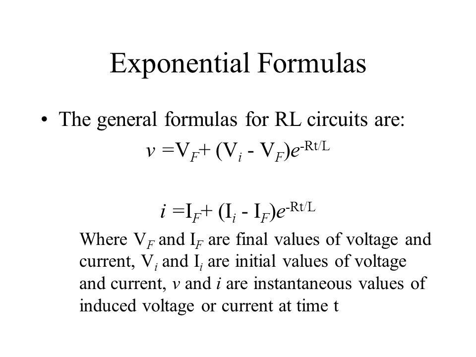Exponential Formulas The general formulas for RL circuits are: v =V F + (V i - V F )e -Rt/L i =I F + (I i - I F )e -Rt/L Where V F and I F are final v