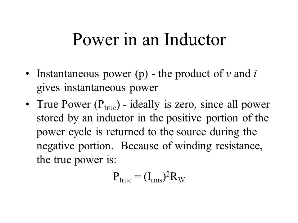 Power in an Inductor Instantaneous power (p) - the product of v and i gives instantaneous power True Power (P true ) - ideally is zero, since all powe