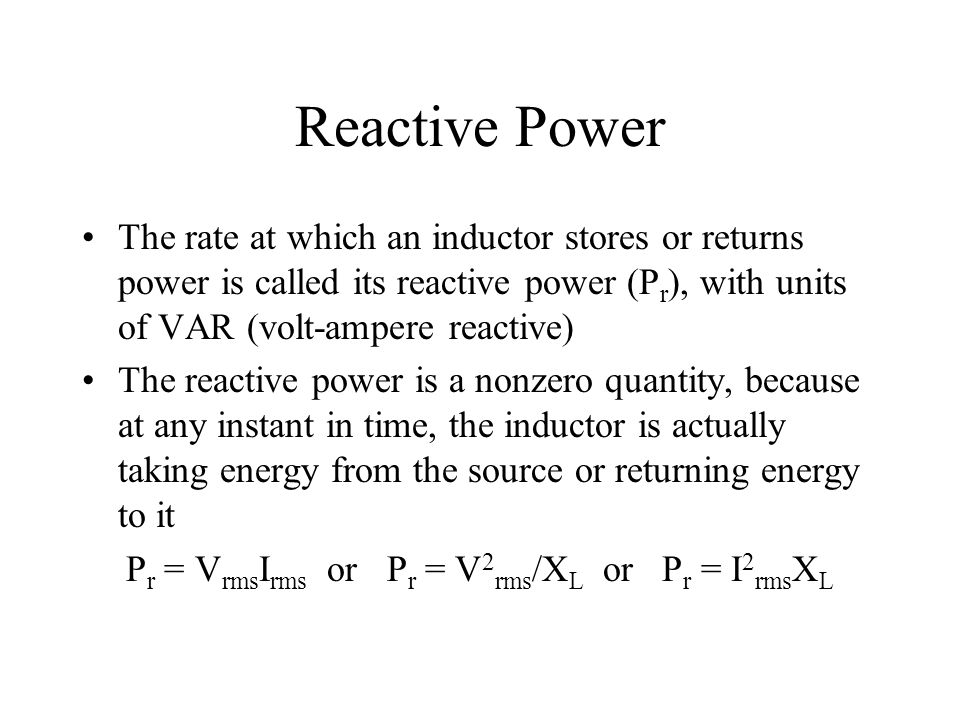 Reactive Power The rate at which an inductor stores or returns power is called its reactive power (P r ), with units of VAR (volt-ampere reactive) The