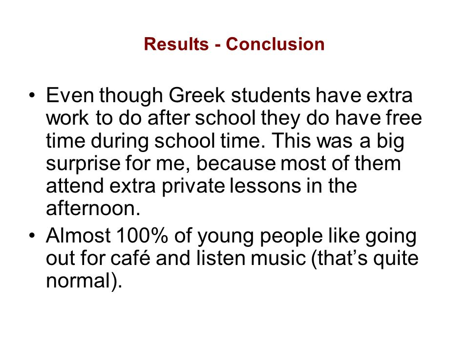 Results - Conclusion Even though Greek students have extra work to do after school they do have free time during school time.