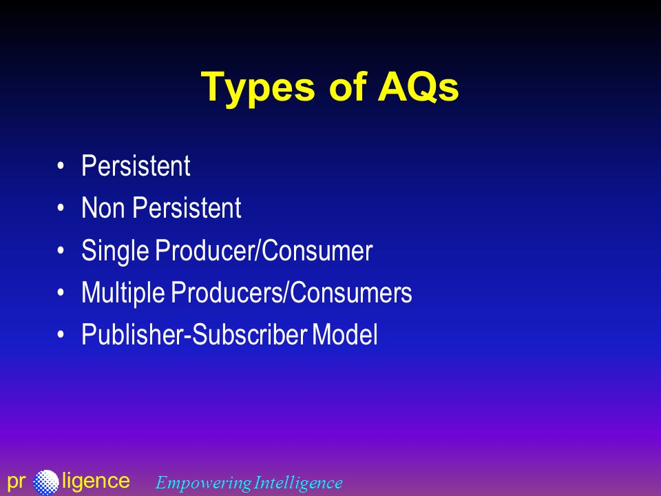 prligence Empowering Intelligence Types of AQs Persistent Non Persistent Single Producer/Consumer Multiple Producers/Consumers Publisher-Subscriber Model
