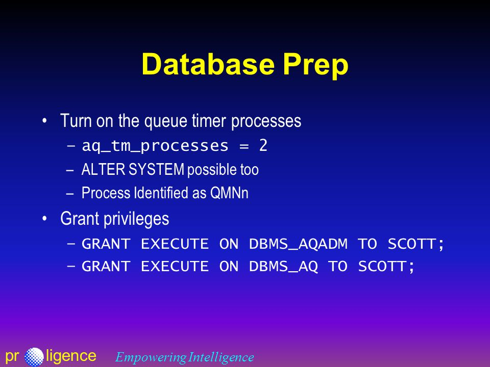 prligence Empowering Intelligence Database Prep Turn on the queue timer processes –aq_tm_processes = 2 –ALTER SYSTEM possible too –Process Identified as QMNn Grant privileges –GRANT EXECUTE ON DBMS_AQADM TO SCOTT; –GRANT EXECUTE ON DBMS_AQ TO SCOTT;