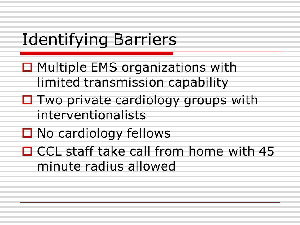 Identifying Barriers Multiple EMS organizations with limited transmission capability Two private cardiology groups with interventionalists No cardiology fellows CCL staff take call from home with 45 minute radius allowed
