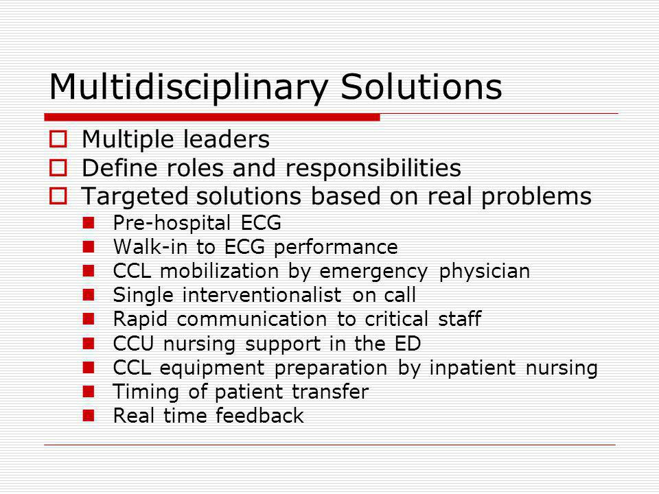 Multidisciplinary Solutions Multiple leaders Define roles and responsibilities Targeted solutions based on real problems Pre-hospital ECG Walk-in to E