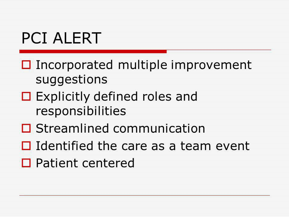 PCI ALERT Incorporated multiple improvement suggestions Explicitly defined roles and responsibilities Streamlined communication Identified the care as a team event Patient centered