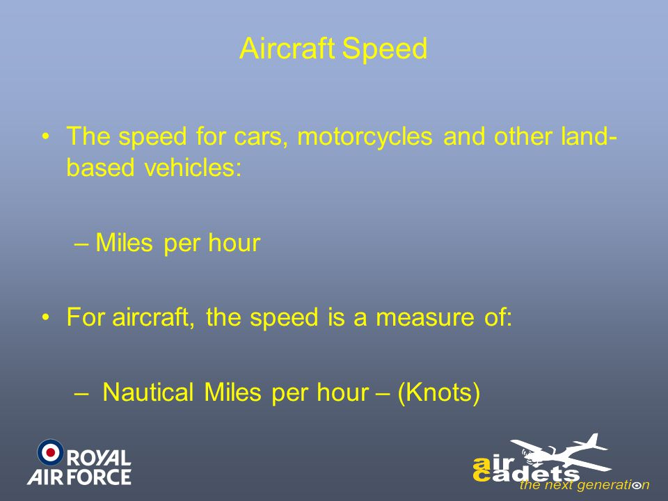 Aircraft Speed The speed for cars, motorcycles and other land- based vehicles: –Miles per hour For aircraft, the speed is a measure of: – Nautical Mil