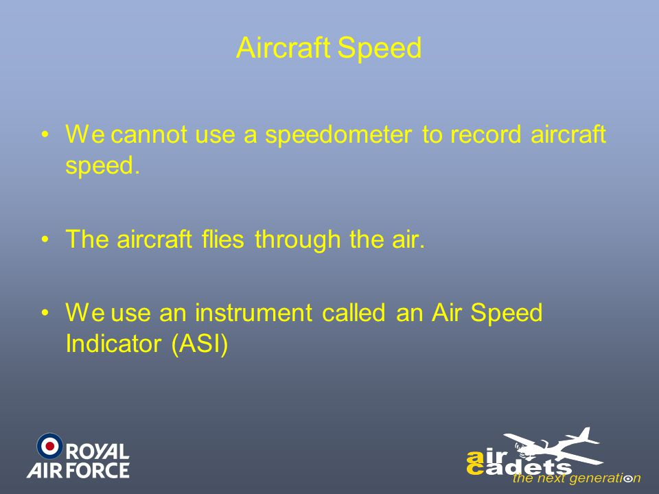Aircraft Speed We cannot use a speedometer to record aircraft speed. The aircraft flies through the air. We use an instrument called an Air Speed Indi