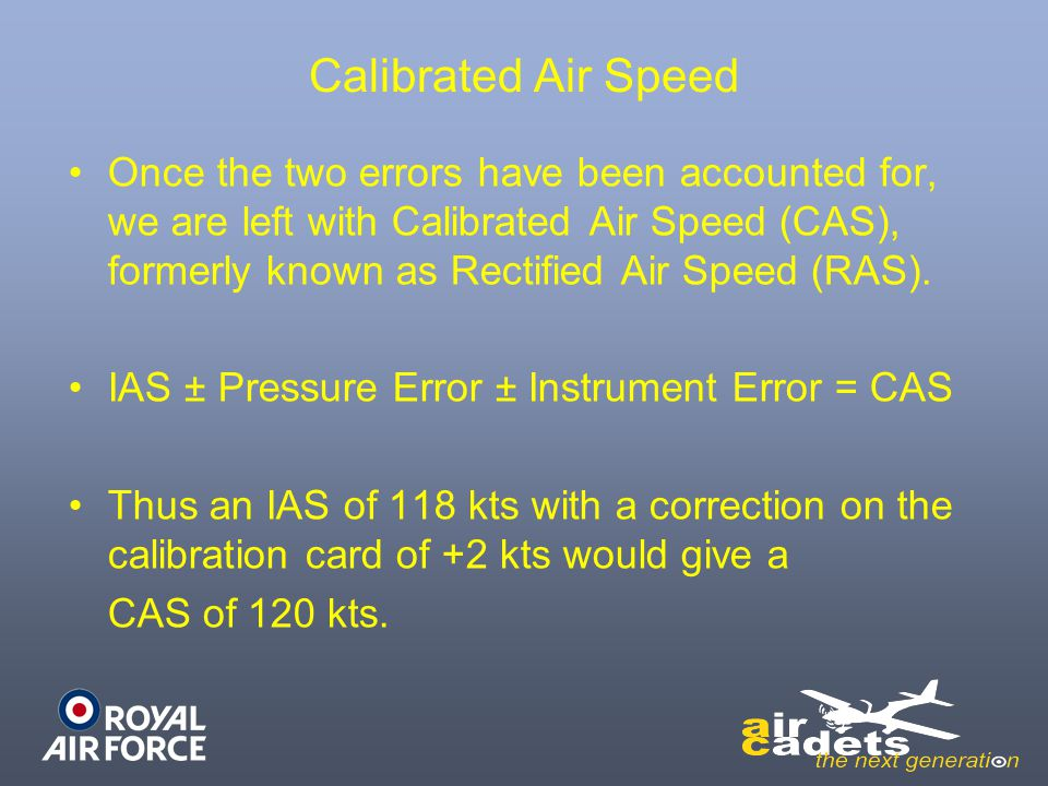 Calibrated Air Speed Once the two errors have been accounted for, we are left with Calibrated Air Speed (CAS), formerly known as Rectified Air Speed (