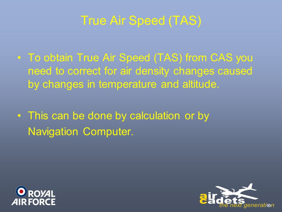 True Air Speed (TAS) To obtain True Air Speed (TAS) from CAS you need to correct for air density changes caused by changes in temperature and altitude