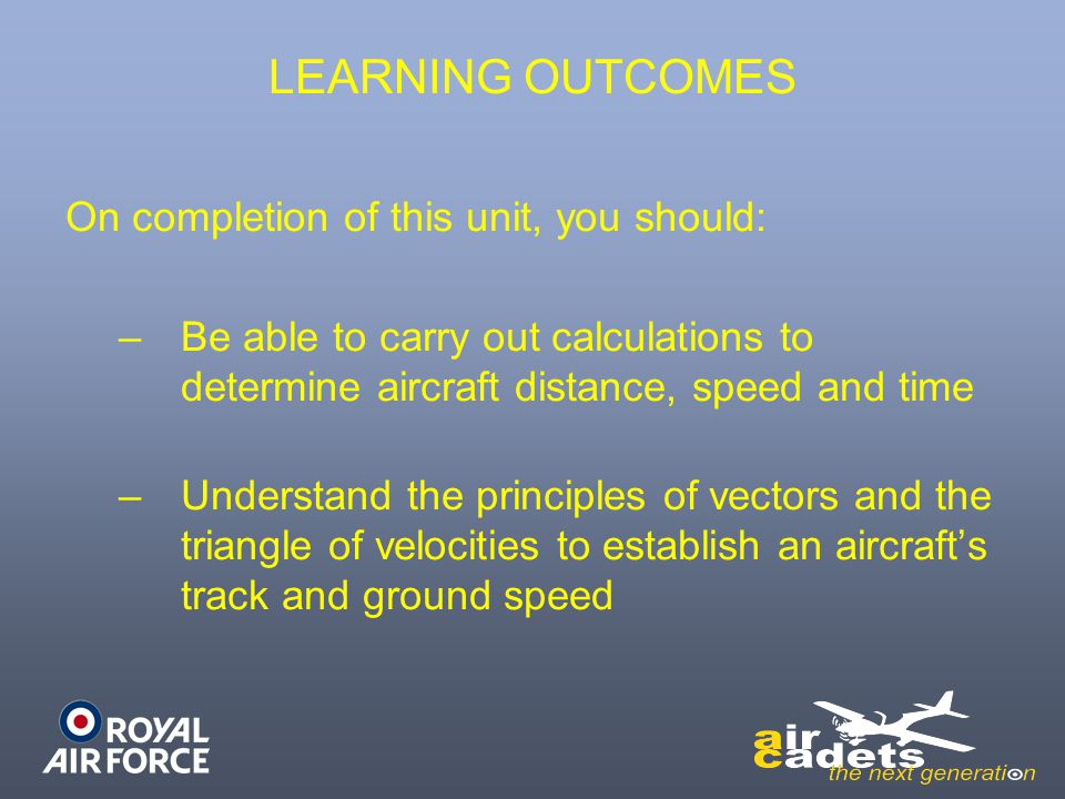LEARNING OUTCOMES On completion of this unit, you should: –B–Be able to carry out calculations to determine aircraft distance, speed and time –U–Under