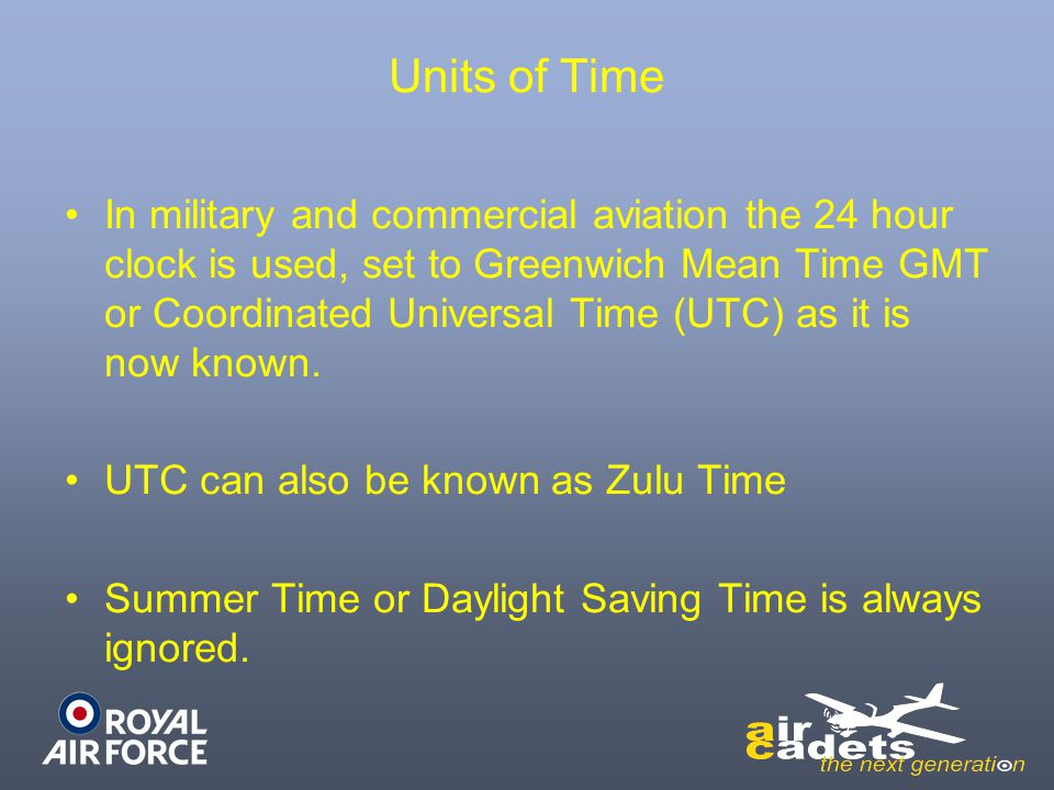 Units of Time In military and commercial aviation the 24 hour clock is used, set to Greenwich Mean Time GMT or Coordinated Universal Time (UTC) as it