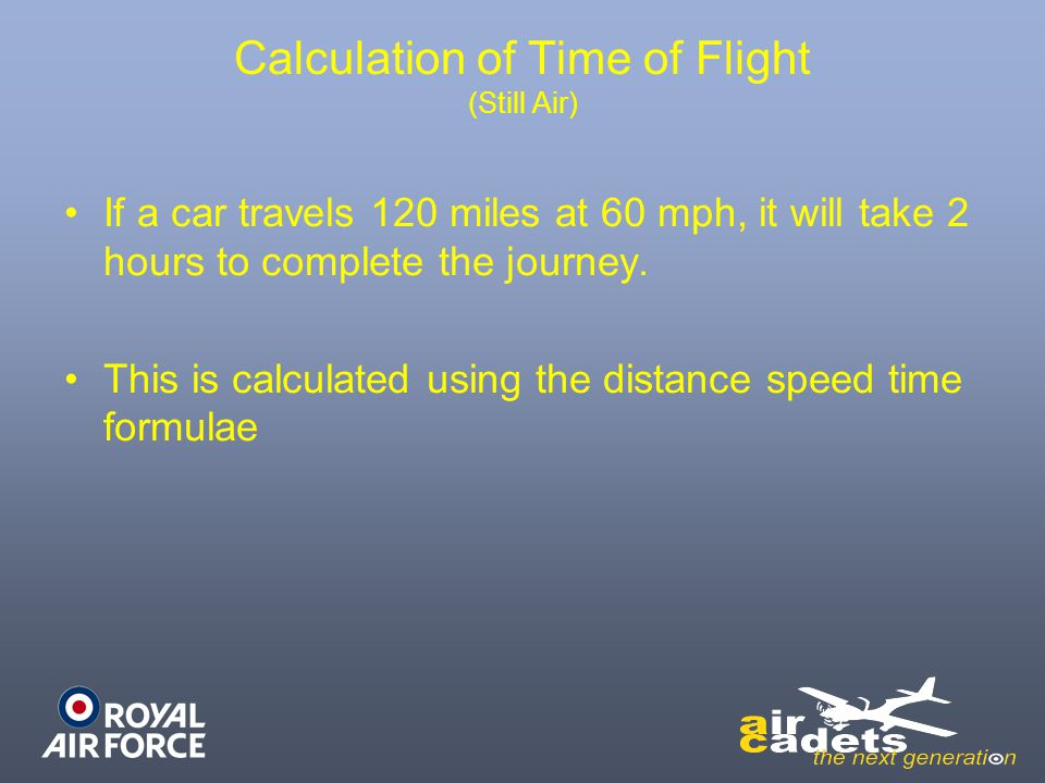 Calculation of Time of Flight (Still Air) If a car travels 120 miles at 60 mph, it will take 2 hours to complete the journey. This is calculated using