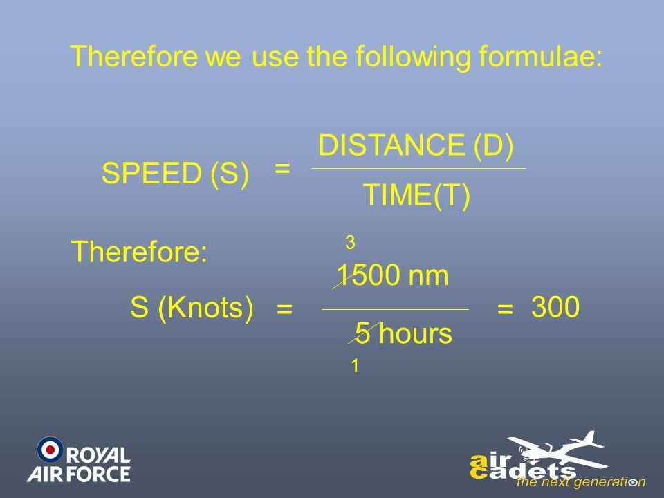 SPEED (S) = DISTANCE (D) TIME(T) Therefore we use the following formulae: Therefore: S (Knots) = 1500 nm 5 hours 1 3 = 300