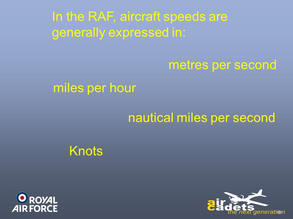 In the RAF, aircraft speeds are generally expressed in: metres per second miles per hour nautical miles per second Knots