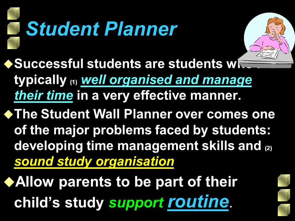 Student Wall Planner u The Student Wall Planner will hopefully (18) encourage you to: w get organised, w keep your activities in balance, w set your goals, w work at a regular routine and w seek your parents and teachers advice when you need it.