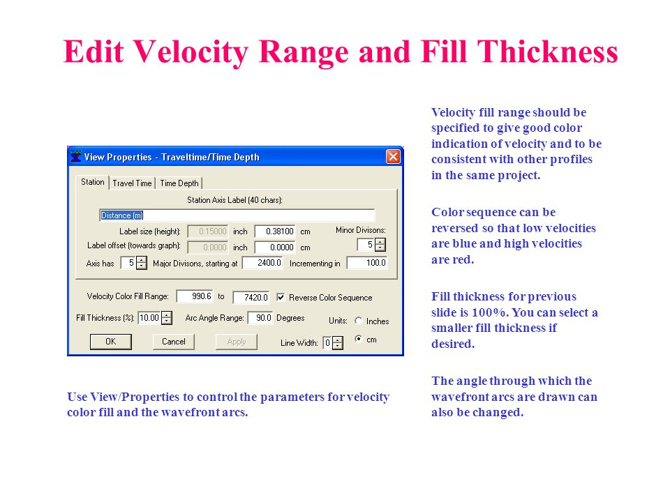 Edit Velocity Range and Fill Thickness Velocity fill range should be specified to give good color indication of velocity and to be consistent with oth