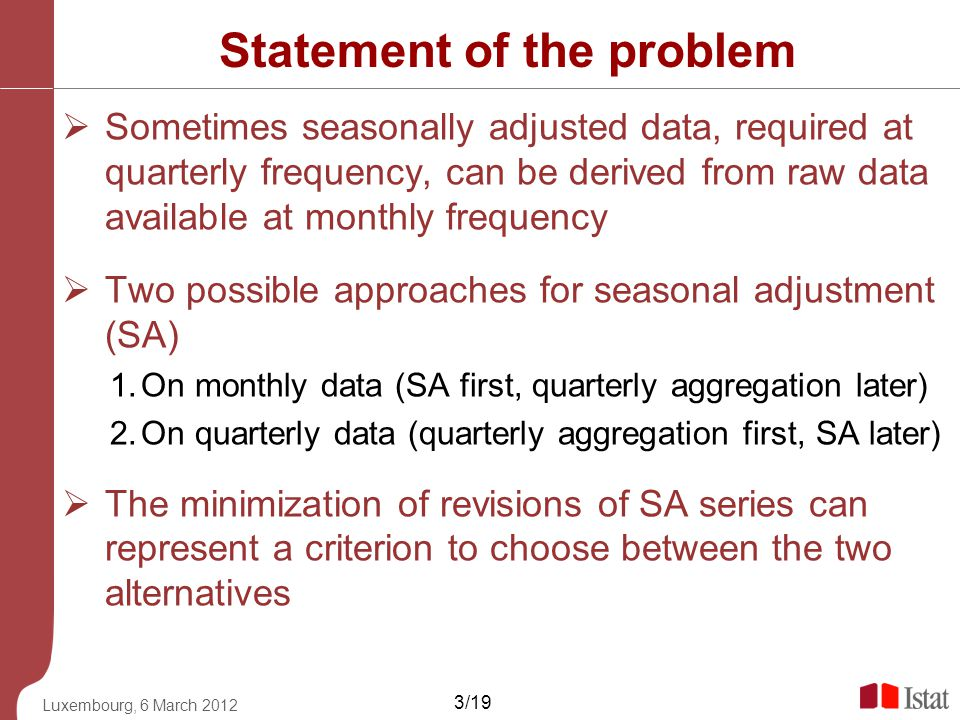 Luxembourg, 6 March 2012 3/19 Statement of the problem Sometimes seasonally adjusted data, required at quarterly frequency, can be derived from raw da