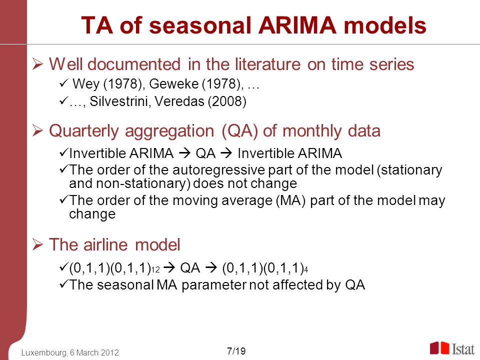 Luxembourg, 6 March 2012 7/19 TA of seasonal ARIMA models Well documented in the literature on time series Wey (1978), Geweke (1978), … …, Silvestrini