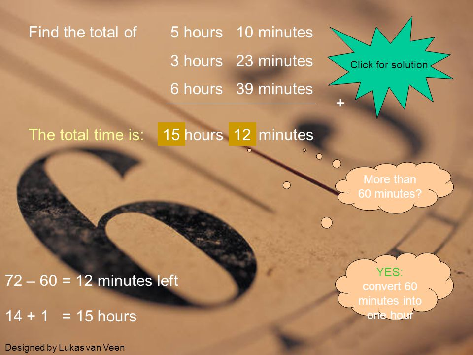 Find the total of 5 hours 10 minutes 3 hours 23 minutes 6 hours 39 minutes Click for solution + hours minutes7214 More than 60 minutes? YES: convert 6