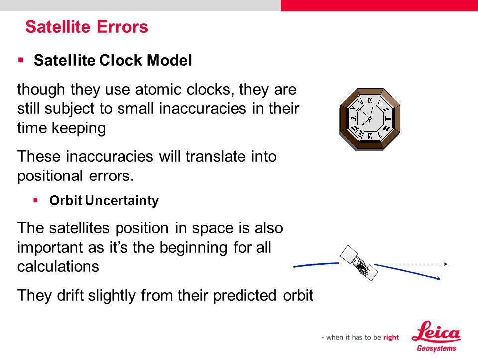Satellite Clock Model though they use atomic clocks, they are still subject to small inaccuracies in their time keeping These inaccuracies will transl