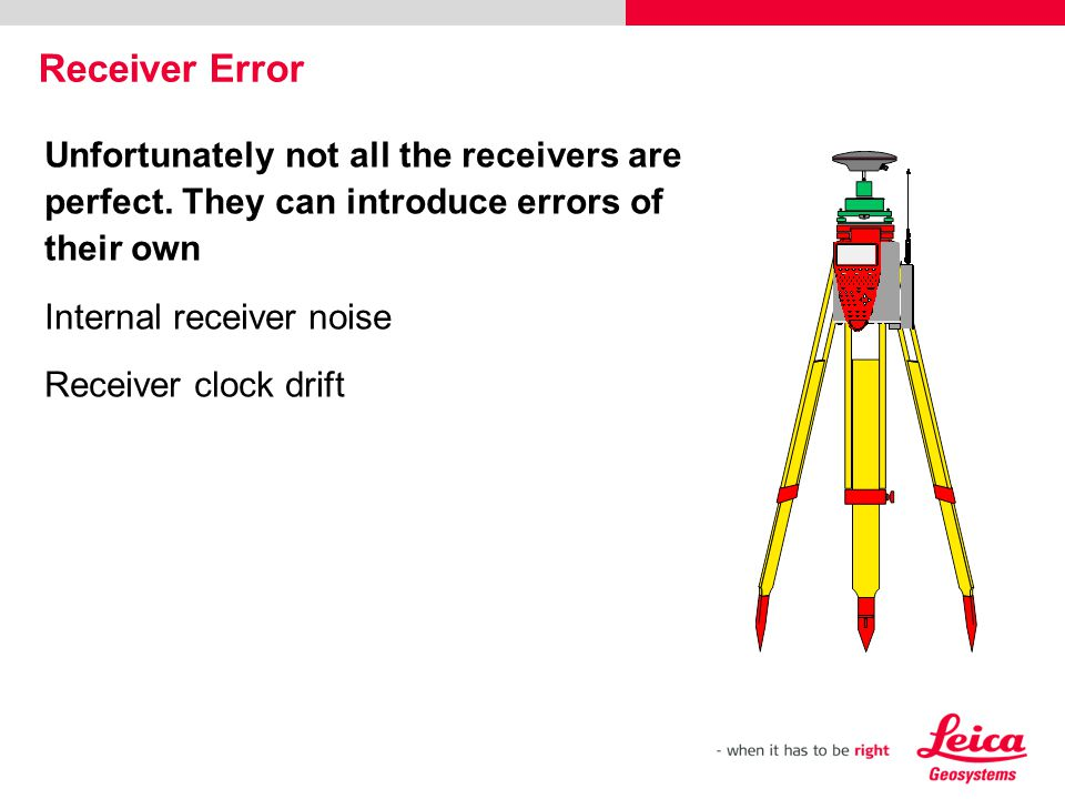 Unfortunately not all the receivers are perfect. They can introduce errors of their own Internal receiver noise Receiver clock drift Receiver Error