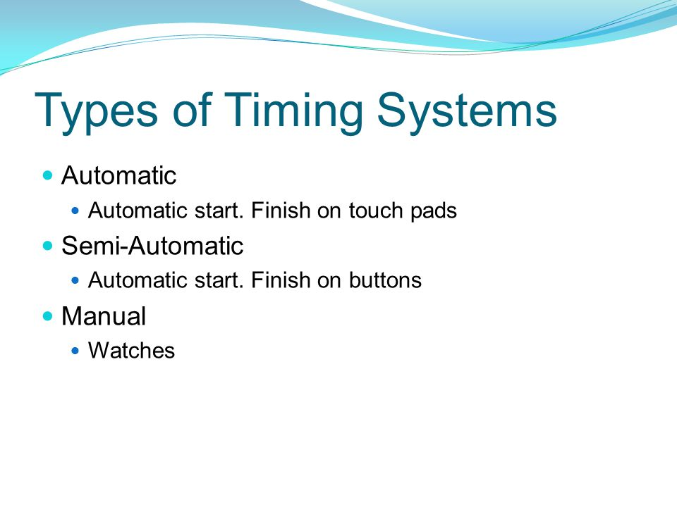Types of Timing Systems Automatic Automatic start. Finish on touch pads Semi-Automatic Automatic start. Finish on buttons Manual Watches