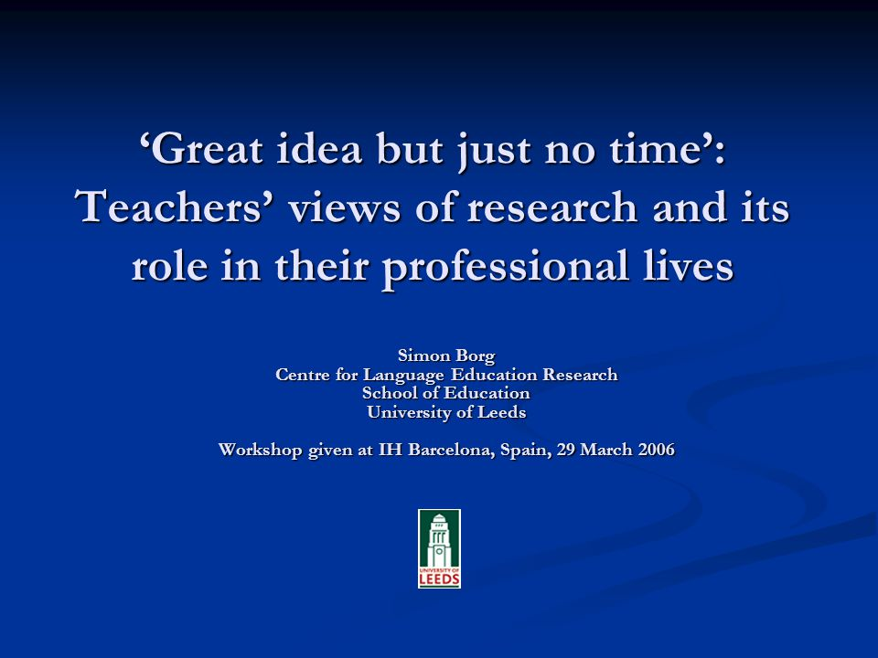 Great idea but just no time: Teachers views of research and its role in their professional lives Simon Borg Centre for Language Education Research School of Education University of Leeds Workshop given at IH Barcelona, Spain, 29 March 2006