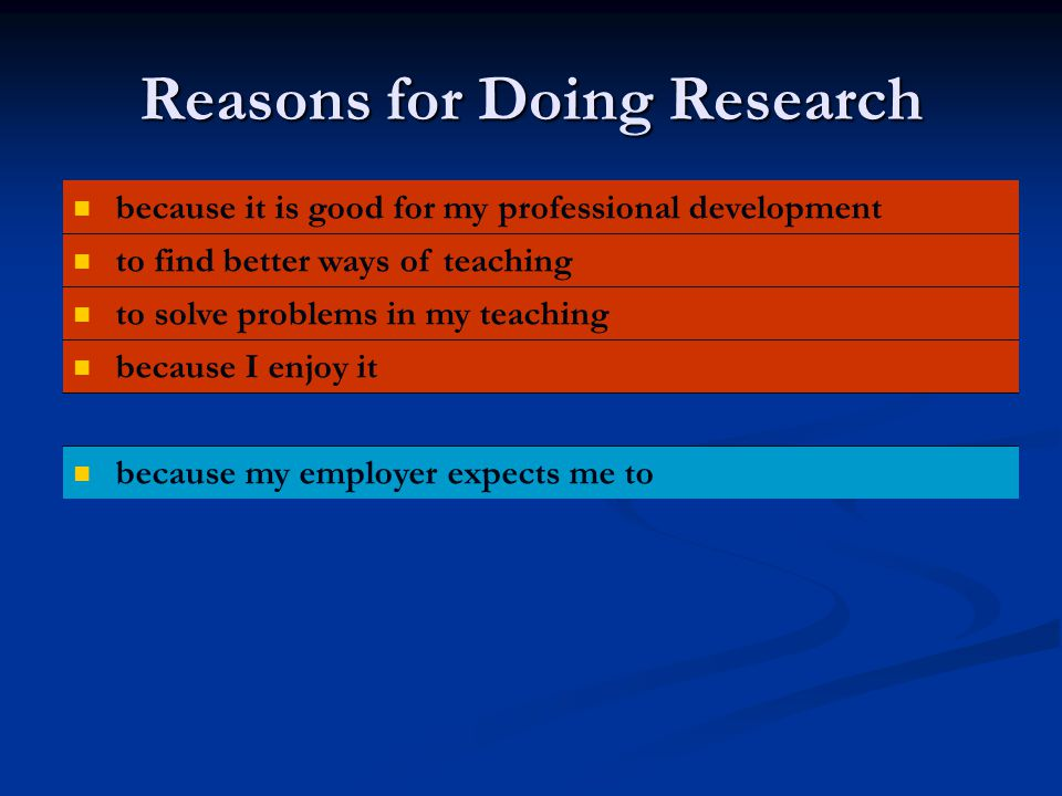 Reasons for Doing Research because it is good for my professional development to find better ways of teaching to solve problems in my teaching because I enjoy it because my employer expects me to