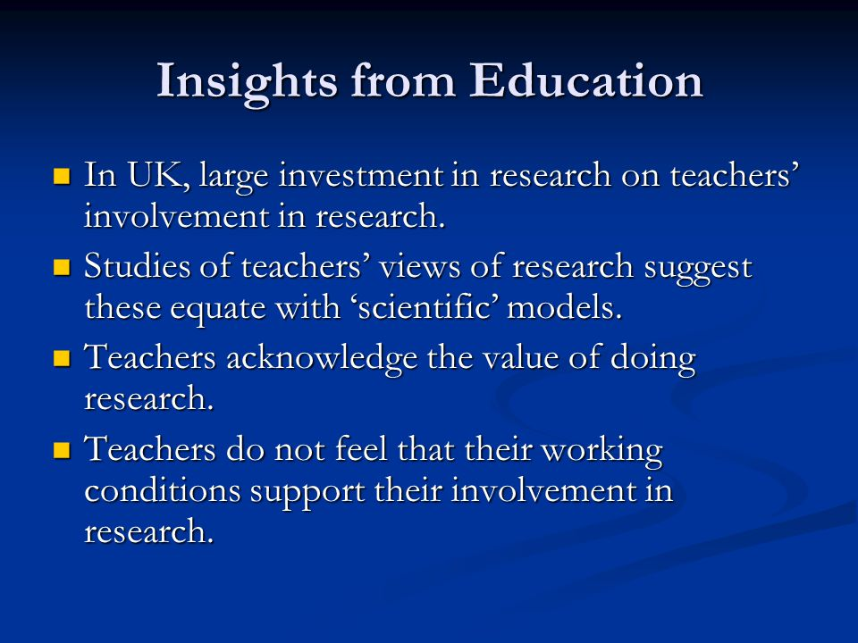 Insights from Education In UK, large investment in research on teachers involvement in research.