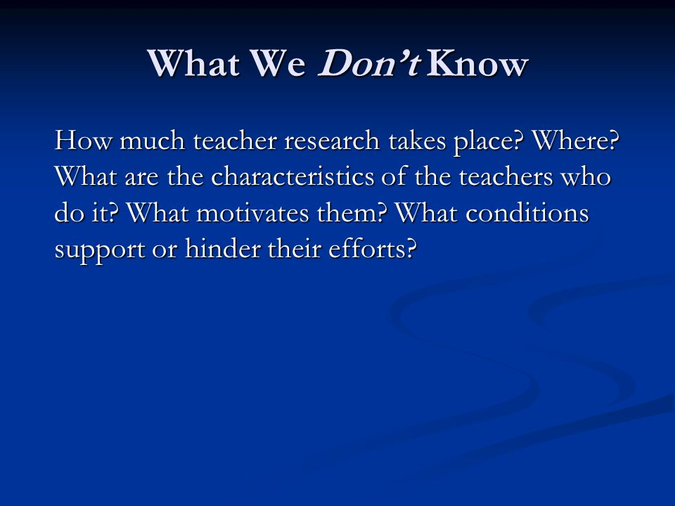 What We Dont Know How much teacher research takes place.